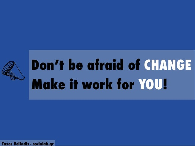 Don't be afraid of CHANGE Make it work for YOU! Tasos Veliadis - socialab.gr