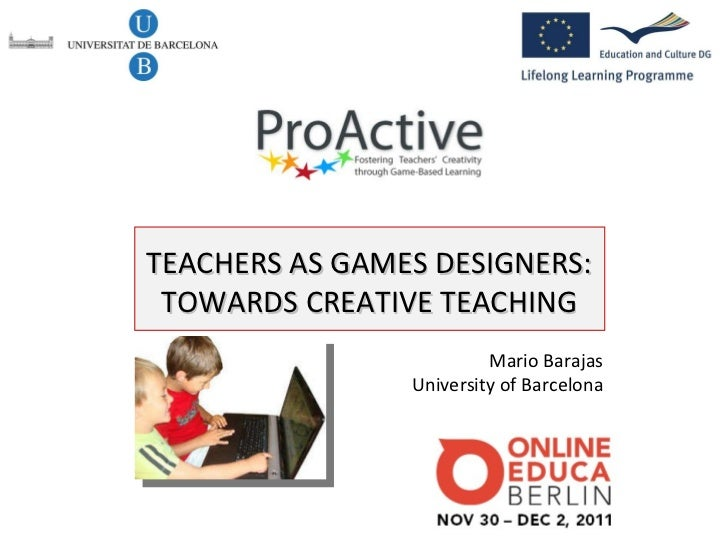 Mario Barajas University of Barcelona TEACHERS AS GAMES DESIGNERS: TOWARDS CREATIVE TEACHING