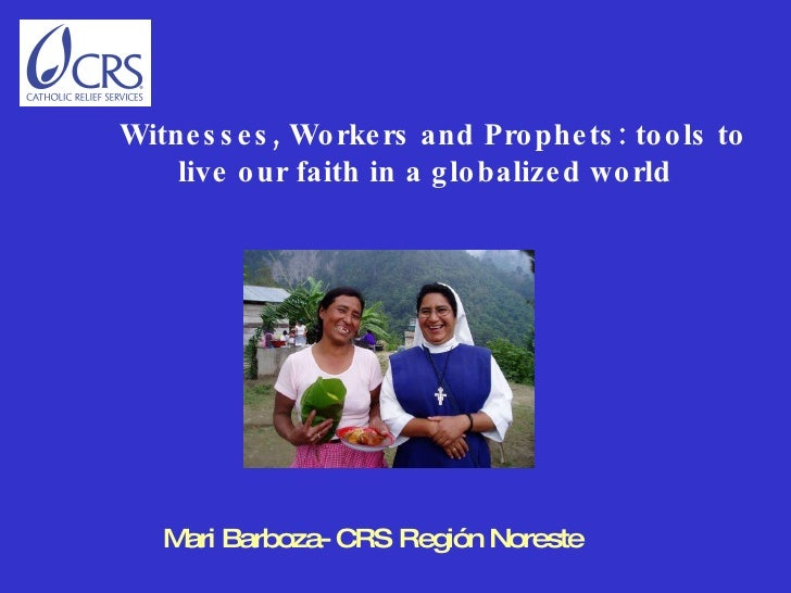 Mari Barboza- CRS Región Noreste     Witnesses, Workers and Prophets: tools to live our faith in a globalized world