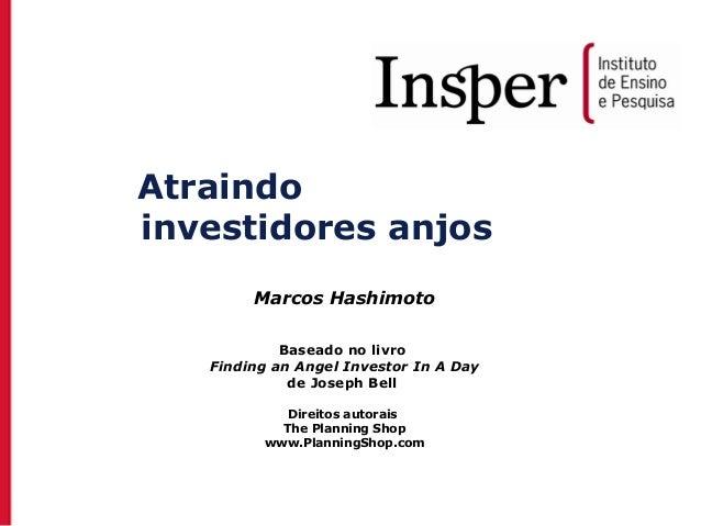 Atraindo investidores anjos Marcos Hashimoto Baseado no livro Finding an Angel Investor In A Day de Joseph Bell Direitos a...