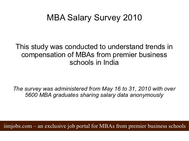 MBA Salary Survey 2010 This study was conducted to understand trends in compensation of MBAs from premier business schools...
