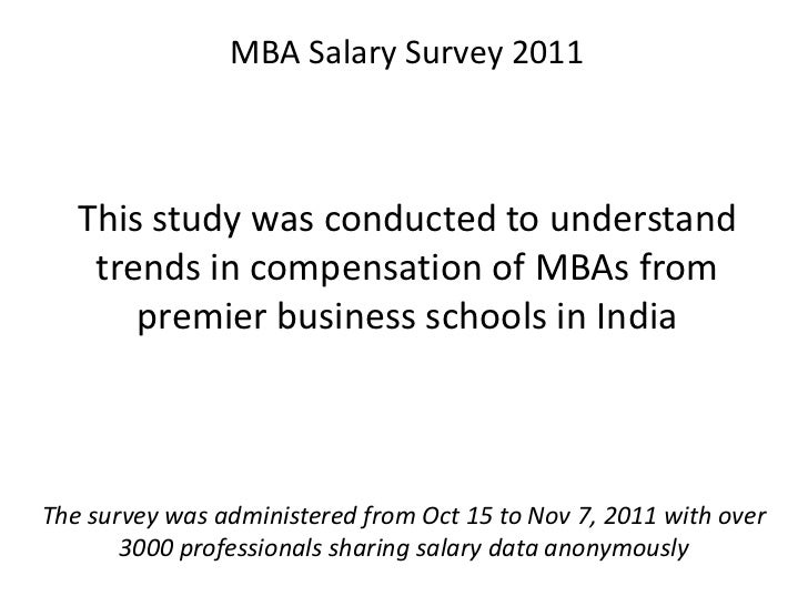 MBA Salary Survey 2011   This study was conducted to understand    trends in compensation of MBAs from       premier busin...