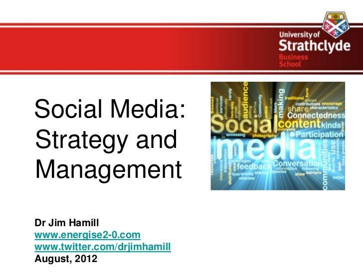 Social Media:Strategy andManagementDr Jim Hamillwww.energise2-0.comwww.twitter.com/drjimhamillAugust, 2012