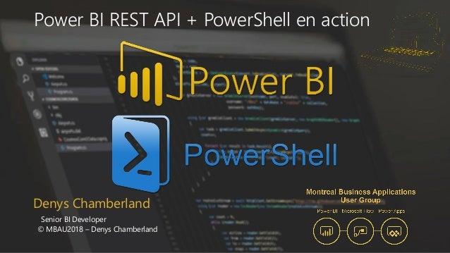 Denys Chamberland Senior BI Developer © MBAU2018 – Denys Chamberland Power BI REST API + PowerShell en action