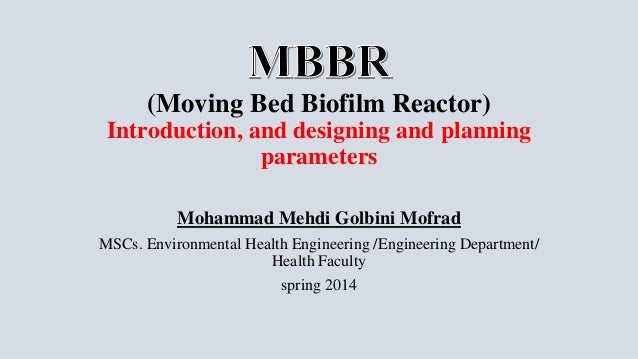 (Moving Bed Biofilm Reactor) Introduction, and designing and planning parameters Mohammad Mehdi Golbini Mofrad MSCs. Envir...