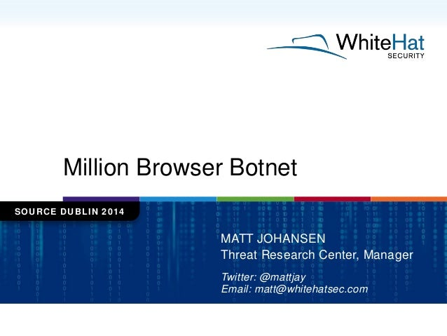 Million Browser Botnet SOURCE DUBLIN 2014 MATT JOHANSEN Threat Research Center, Manager Twitter: @mattjay Email: matt@whit...