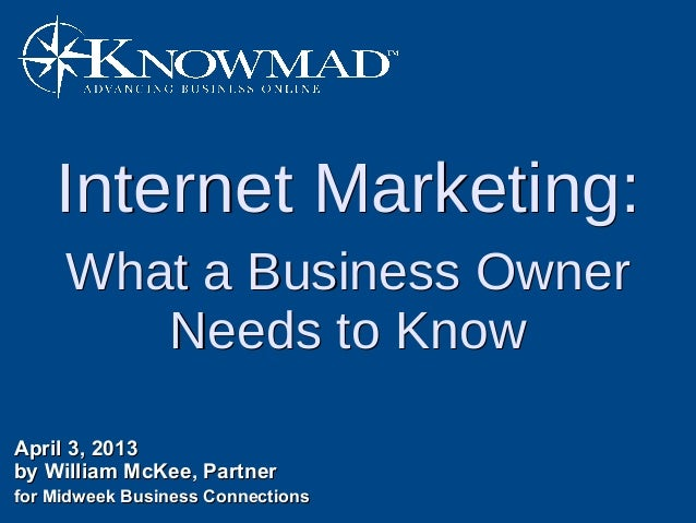 Internet Marketing:     What a Business Owner        Needs to KnowApril 3, 2013by William McKee, Partnerfor Midweek Busine...