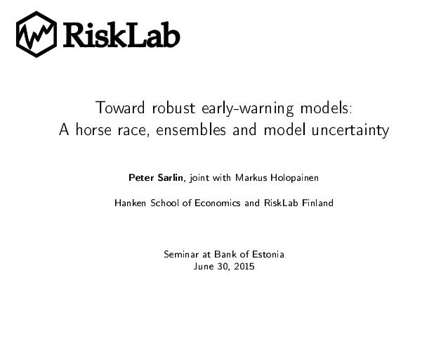 RiskLab Toward robust early-warning models: A horse race, ensembles and model uncertainty Peter Sarlin, joint with Markus ...