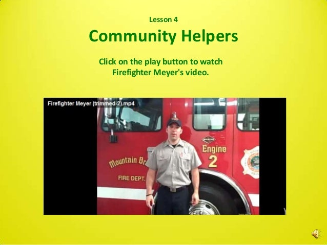 Lesson 4Community Helpers   Click on the play button to watch       Firefighter Meyers video.http://www.youtube.com/watch?...