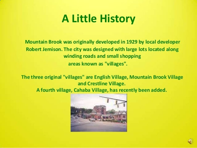 A Little History Mountain Brook was originally developed in 1929 by local developer Robert Jemison. The city was designed ...