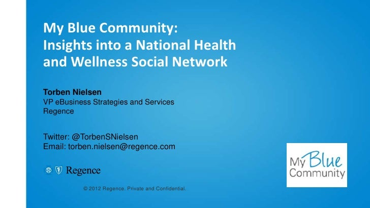 My Blue Community:Insights into a National Healthand Wellness Social NetworkTorben NielsenVP eBusiness Strategies and Serv...