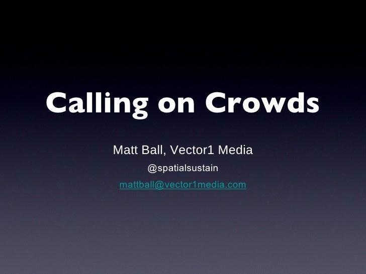 Calling on Crowds <ul><li>Matt Ball, Vector1 Media </li></ul><ul><li>@spatialsustain </li></ul><ul><li>[email_address] </l...