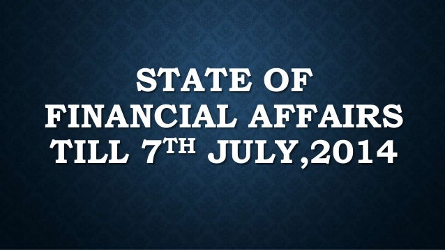 STATE OF FINANCIAL AFFAIRS TILL 7TH JULY,2014