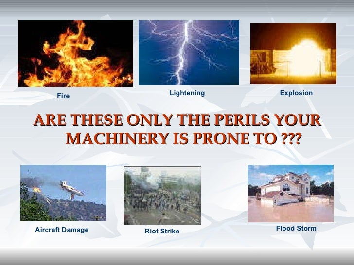 <ul><li>ARE THESE ONLY THE PERILS YOUR MACHINERY IS PRONE TO ??? </li></ul>Fire Lightening Explosion Aircraft Damage Riot ...