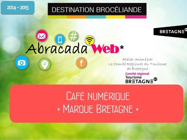 # Abracada Web* Café numérique « Marque Bretagne » 2014 - 2015 Atelier animé par Le Comité Régional du Tourisme de Bretagne