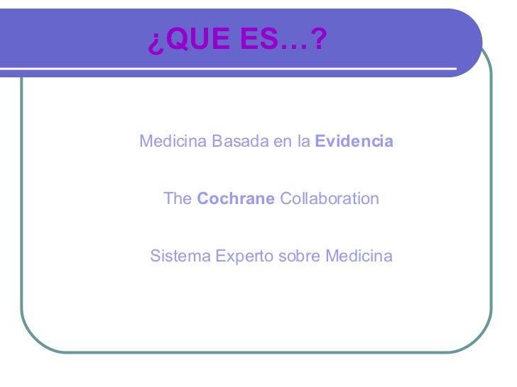 ¿QUE ES…?   Medicina Basada en la Evidencia     The Cochrane Collaboration    Sistema Experto sobre Medicina