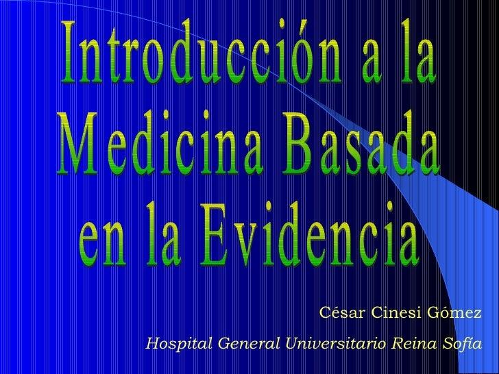 Introducción a la Medicina Basada  en la Evidencia César Cinesi Gómez Hospital General Universitario Reina Sofía