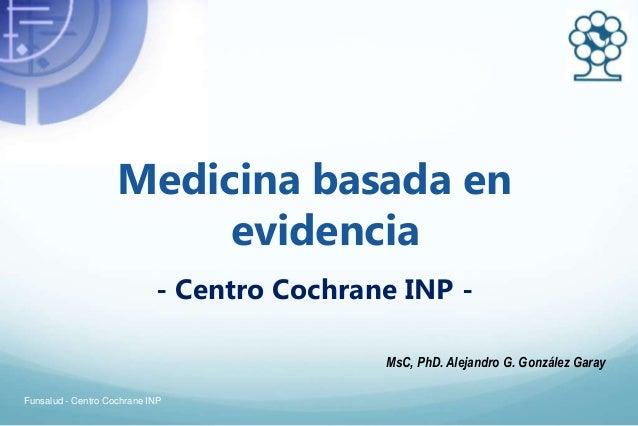 Medicina basada en evidencia - Centro Cochrane INP - MsC, PhD. Alejandro G. González Garay Funsalud - Centro Cochrane INP