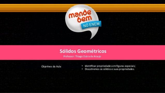 Sólidos Geométricos Obje&vos da Aula   • Iden&ficar propriedades em figuras especiais; • Discu&rem...