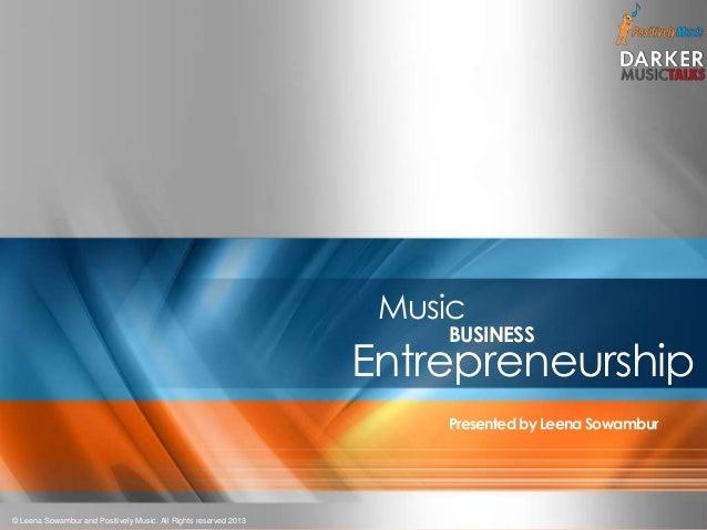 1 Music BUSINESS Entrepreneurship Presentedby Leena Sowambur © Leena Sowambur and Positively Music. All Rights reserved 20...