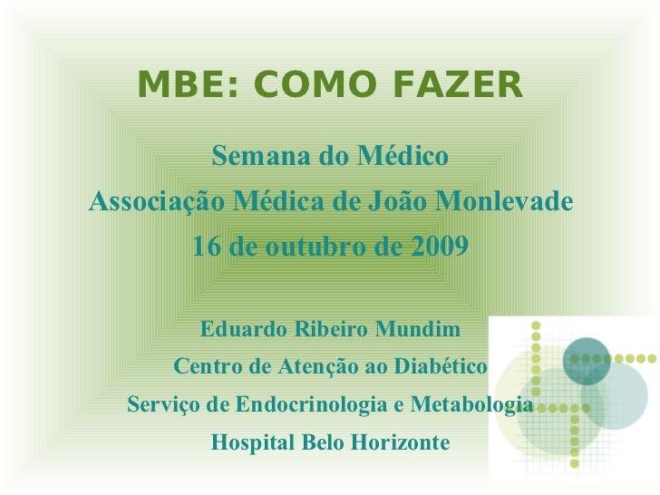 MBE: COMO FAZER           Semana do Médico Associação Médica de João Monlevade         16 de outubro de 2009          Edua...