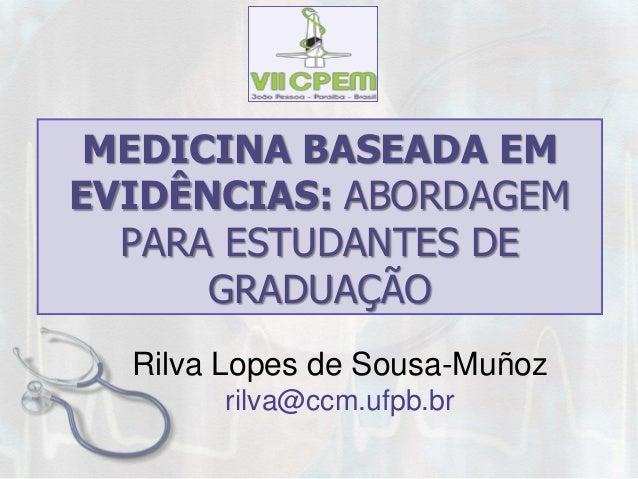 MEDICINA BASEADA EM EVIDÊNCIAS: ABORDAGEM PARA ESTUDANTES DE GRADUAÇÃO  Rilva Lopes de Sousa-Muñoz  rilva@ccm.ufpb.br