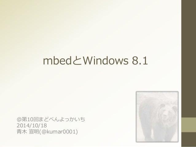 mbedとWindows 8.1  @第10回まどべんよっかいち  2014/10/18  青木宣明(@kumar0001)
