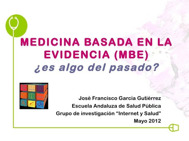 MEDICINA BASADA EN LA   EVIDENCIA (MBE)  ¿es algo del pasado?             José Francisco García Gutiérrez          Escuela...