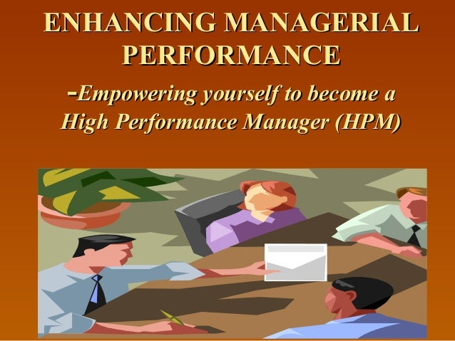 ENHANCING MANAGERIALENHANCING MANAGERIAL PERFORMANCEPERFORMANCE --Empowering yourself to become aEmpowering yourself to be...