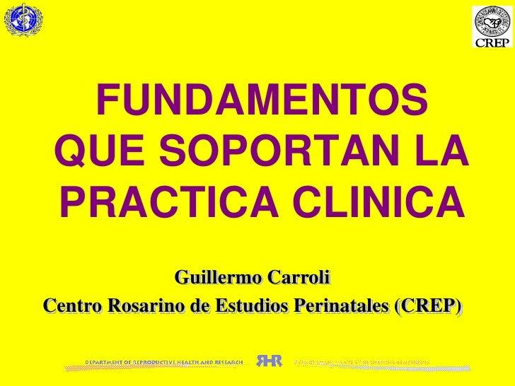 FUNDAMENTOS QUE SOPORTAN LA PRACTICA CLINICA<br />Guillermo Carroli<br />Centro Rosarino de Estudios Perinatales (CREP)<br />