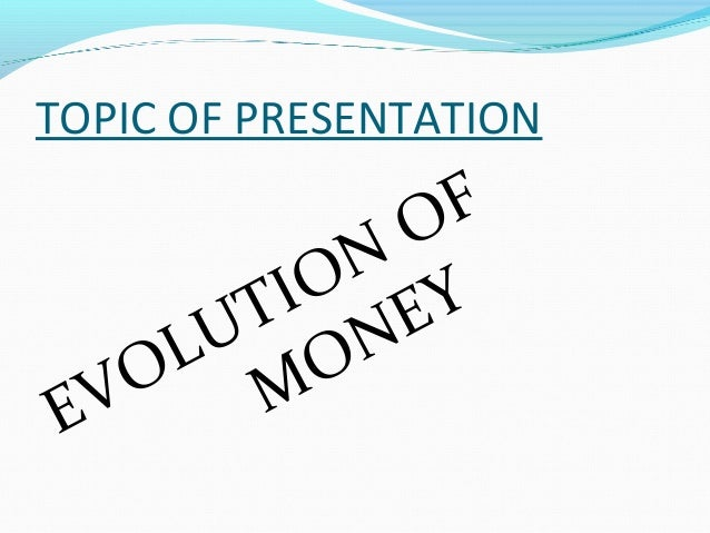 TOPIC OF PRESENTATION EVOLUTION OF MONEY
