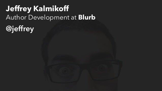 Jeffrey Kalmikoff  Author Development at Blurb  @jeffrey
