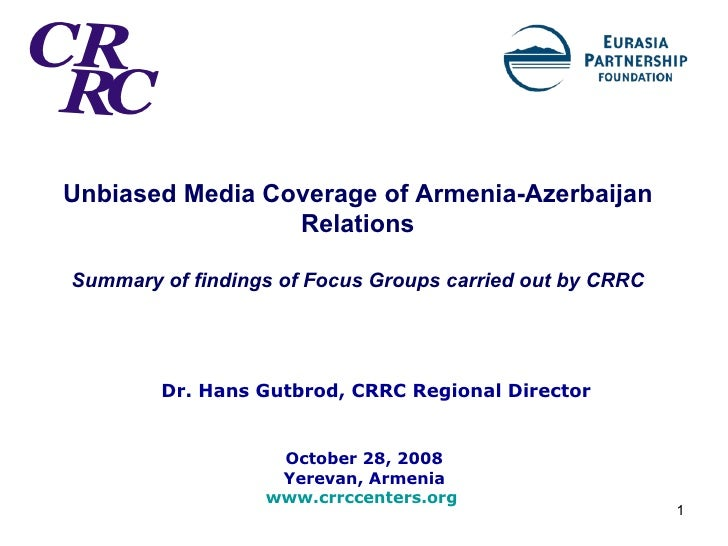 Unbiased Media Coverage of Armenia-Azerbaijan Relations Summary of findings of Focus Groups carried out by CRRC Dr. Hans G...