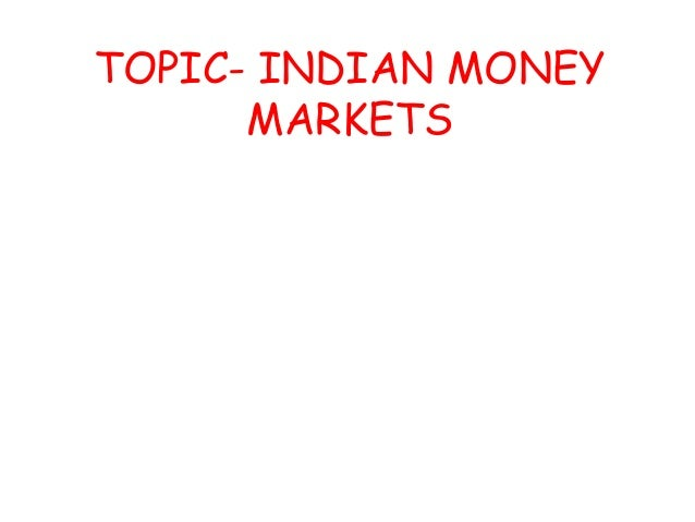 TOPIC- INDIAN MONEY MARKETS