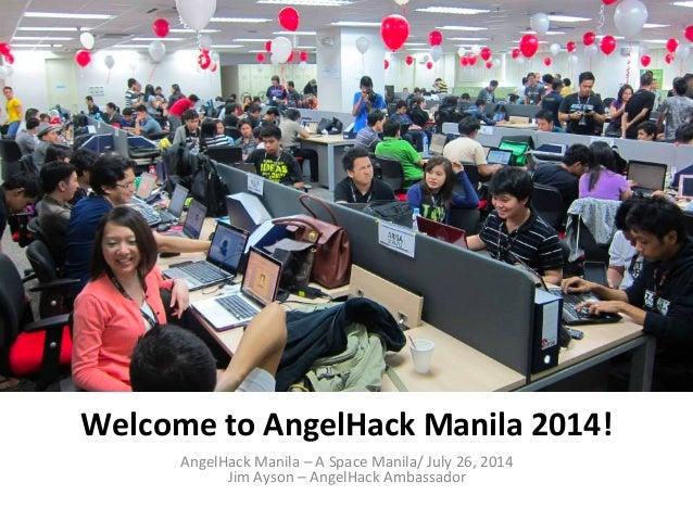 Welcome  to  AngelHack  Manila  2014!   AngelHack  Manila  –  A  Space  Manila/  July  26,  2014...