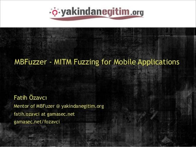 MBFuzzer - MITM Fuzzing for Mobile ApplicationsFatih ÖzavcıMentor of MBFuzer @ yakindanegitim.orgfatih.ozavci at gamasec.n...