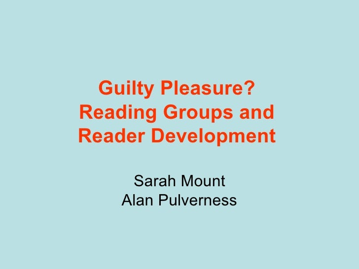 Guilty Pleasure?  Reading Groups and  Reader Development  Sarah Mount Alan Pulverness