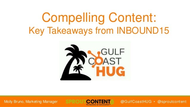 @GulfCoastHUG • @sproutcontent Compelling Content: Key Takeaways from INBOUND15 Molly Bruno, Marketing Manager