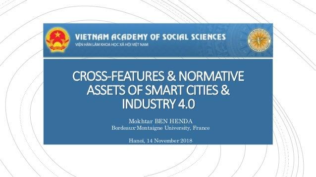 CROSS-FEATURES&NORMATIVE ASSETSOFSMARTCITIES& INDUSTRY4.0 Mokhtar BEN HENDA Bordeaux-Montaigne University, France Hanoï, 1...