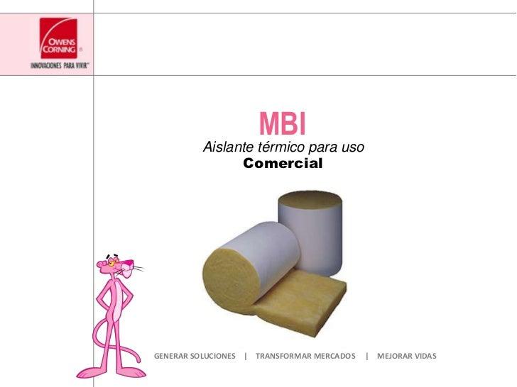 MBI<br />AislantetérmicoparausoComercial<br />GENERAR SOLUCIONES         TRANSFORMAR MERCADOS          MEJORAR VIDAS<br />