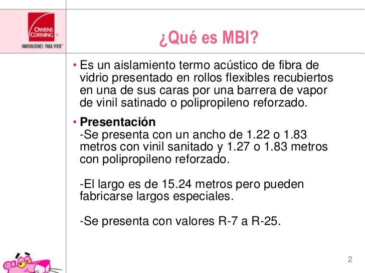 ¿Quées MBI?<br />Es un aislamiento termo acústico de fibra de vidrio presentado en rollos flexibles recubiertos en una de ...