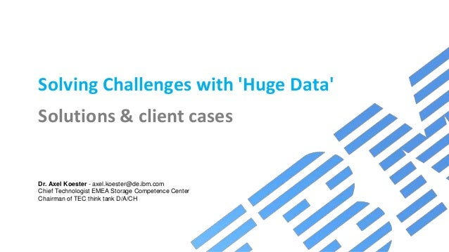 Solving Challenges with 'Huge Data' Solutions & client cases Dr. Axel Koester - axel.koester@de.ibm.com Chief Technologist...