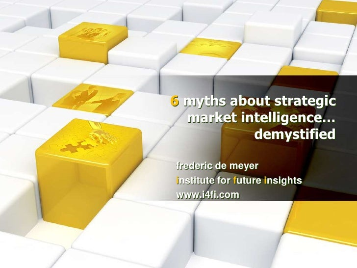 6myths about strategic market intelligence… demystified<br />frederic de meyer<br />institute for future insights<br />www...