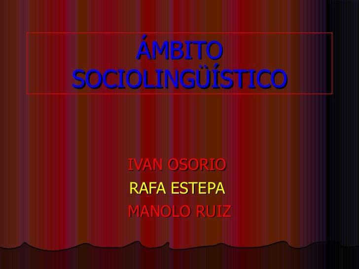 ÁMBITO SOCIOLINGÜÍSTICO IVAN OSORIO   RAFA ESTEPA   MANOLO RUIZ