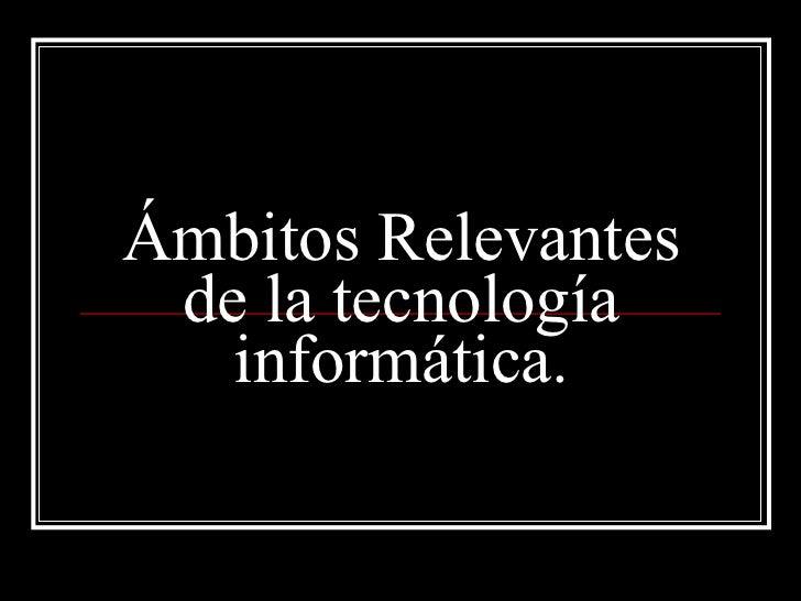 Ámbitos Relevantes de la tecnología informática.
