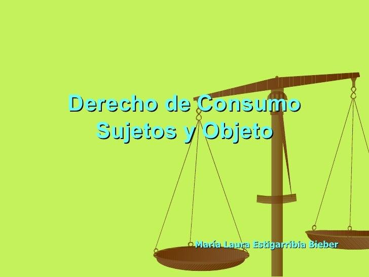 Derecho de Consumo   Sujetos y Objeto             María Laura Estigarribia Bieber