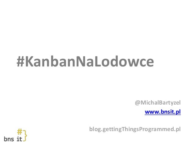 #KanbanNaLodowce @MichalBartyzel www.bnsit.pl blog.gettingThingsProgrammed.pl