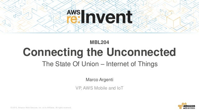 © 2015, Amazon Web Services, Inc. or its Affiliates. All rights reserved. Marco Argenti VP, AWS Mobile and IoT MBL204 Conn...