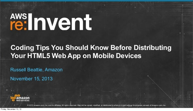 Coding Tips You Should Know Before Distributing Your HTML5 Web App on Mobile Devices Russell Beattie, Amazon November 15, ...