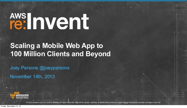 Scaling a Mobile Web App to 100 Million Clients and Beyond Joey Parsons @joeyparsons November 14th, 2013  © 2013 Amazon.co...